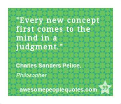 Every new concept first comes to the mind in a judgment. – Charles Sanders Peirce, Philosopher #quote #quotes #philosophical