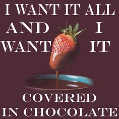 I want it all and I want it covered in chocolate!