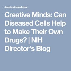 Creative Minds: Can Diseased Cells Help to Make Their Own Drugs? | NIH Director's Blog