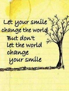 .I agree from now i will smile to change for the better and not let people change me for their happines