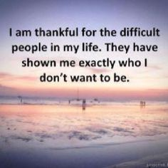 I am thankful for the difficult people in my life.  They have shown me exactly who I do not want to be!