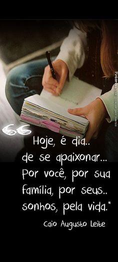 Hoje, é dia de se apaixonar... Por você, por sua família, por seus sonhos, pela vida.  Caio Augusto Leite https://br.pinterest.com/dossantos0445/al%C3%A9m-de-voc%C3%AA/