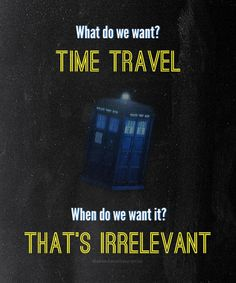 What do we want? TIME TRAVEL. When do we want it? THAT'S IRRELEVANT.