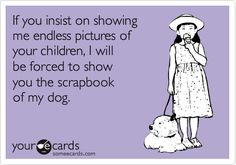 If you insist on showing me endless pictures of your children, I will be forced to show you the scrapbook of my dog.Roxy does have her own scrapbook =) Some Quotes, Quotes To Live By, E Cards, Story Of My Life, Someecards, The Funny, Puppy Love, Fur Babies, I Laughed