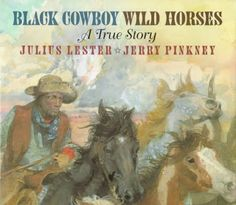 Black Cowboy Wild Horses A True Story written by Julius Lester and illustrated by Jerry Pinkney was published in 1998. This book is about Bob Lemmons, a freed slave who went west to become a cowboy. Lemmons tracked a herd of mustangs, convinced the horses he was a horse, then took the herd over and brought them back to the corral to be tamed.