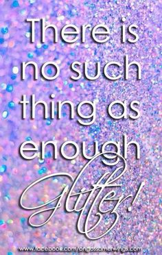 There is no such thing as enough glitter!