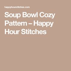 Soup Bowl Cozy Pattern – Happy Hour Stitches