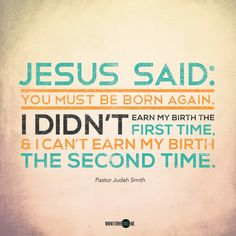 """I didn't earn my birth the first time & I can't earn my birth a second time."" Jesus paid the price for my life, the old, and the new."