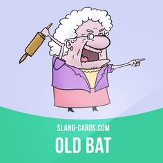 """Old bat"" means an unpleasant old woman. Example: The old bat who lives downstairs called the cops when we were having a party."