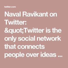 """Naval Ravikant on Twitter: """"Twitter is the only social network that connects people over ideas rather than over pre-existing relationships."""""""