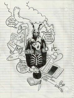This picture is the perfect way to explain Donnie Darko. The picture shows all of the focuses in the movie. The rabbit (counting down to the end of the world), Grandma deaths mailbox (where she waited for Donnie to realize he's in a time vortex and waited for letter, Cellar Door (the most beautiful phrase in the English language), the burning house (where Donnie did expose the anti-christ), and so many more references that truly give you the whole description of Donnie Darko.