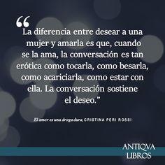 """""""La diferencia entre desear a una mujer y amarla es que, cuando se la ama, la conversación es tan erótica como tocarla, como besarla, como acariciarla, como estar con ella. La conversación sostiene el deseo."""" - Cristina Peri Rossi, El amor es una droga dura"""