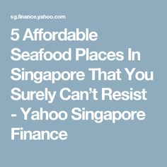5 Affordable Seafood Places In Singapore That You Surely Can't Resist - Yahoo Singapore Finance