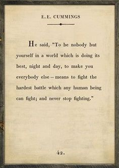 """Quote Art ~ E.E. Cummings """"To be nobody but yourself in a world which is doing its best, night and day, to make you everybody else - means to fight the hardest battle which any human being can fight;"""