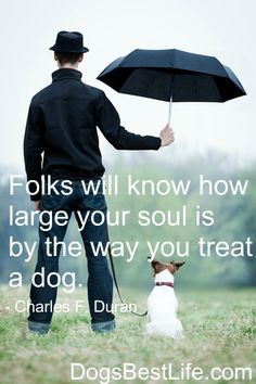 Folks will know how large your soul is by the way you treat a dog.