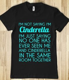 I'm not saying I'm Cinderella. I'm just saying no one has ever seen me and Cinderella in the same room together. Diy Disney, Disney Love, Disney Trips, Disney Cruise, Disney Shirts, Disney Outfits, Disney Fashion, Disney Clothes, Funny Shirts