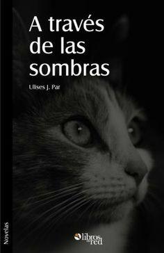 A TRAVÉS DE LAS SOMBRAS - Ulises J. Par - Novelas