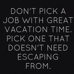 ステキな休暇が取れる仕事じゃなくて、逃げ出したくならない仕事を選ぶこと。