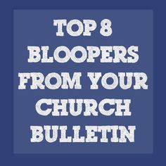 Top 8 Bloopers from Your Church Bulletin -Supposedly these sentences actually appeared in church bulletins or were announced in church services (yeah, not likely).