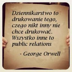 Dziennikarstwo to drukowanie tego, czego nikt inny nie chce drukować. Wszystko inne to public relations - George Orwell