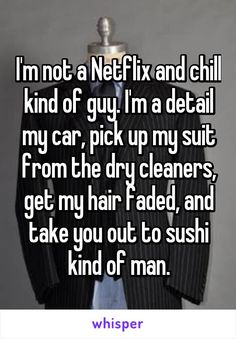 I'm not a Netflix and chill kind of guy. I'm a detail my car, pick up my suit from the dry cleaners, get my hair faded, and take you out to sushi kind of man.