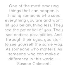 One of the most amazing things that can happen is finding someone who sees everything you are and won't let you be anything less. They see the potential of you. The see endless possibilities. And through their eyes, you start to see yourself the same way. As someone who matters. As someone who can make a difference in this world.