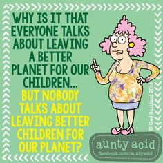 #AuntyAcid why is it that everyone talks about leaving a better planet for our children