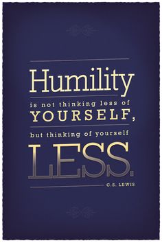 """Humility is not thinking less of yourself, but thinking of yourself less."" --C.S. Lewis"