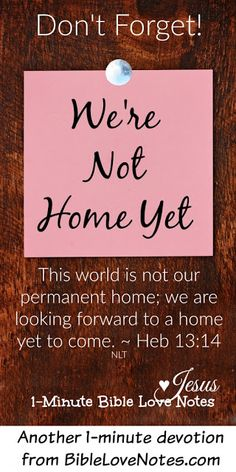 This 1-minute devotion is a wonderful encouragement, whether we're facing huge difficulties or merely the day to day sorrows of life. We aren't home yet!