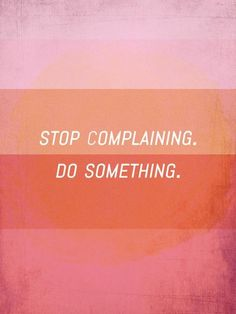 Stop Complaining /