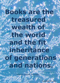 """Books are the treasuerd wealth of the world and the fit inheritance of generations and nations."" Henry David Thoreau"