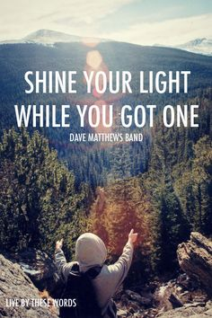 Shine you light.  Dave Matthews Band Quotes #quotes #inspiration #inspired