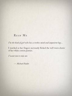 'I am the kind of girl who has a restless mind and impatient legs…' I watched as her fingers nervously flicked the well-worn plastic of her white cotton panties. 'I want You to ruin me' ~ Michael Faudet Micheal Faudet, Michael Faudet Poems, Poem Quotes, Words Quotes, Wise Words, Sayings, Qoutes, Year Quotes, Pretty Words