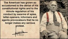 """""""The American has grown so accustomed to the denial of his constitutional rights and to the minute regulation of his conduct by swarms of spies, letter-openers, informers and agents provocateurs that he no longer makes any serious protest.""""   ~ H.L. Mencken"""
