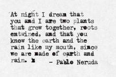 """""""De noche sueño que tú y yo somos dos plantas / que se elevaron juntas, con raíces enreda!das, / y que tú conoces la tierra y la lluvia como mi boca, / porque de tierra y de lluvia estamos hechos.""""- Pablo Neruda (poema La lluvia)"""