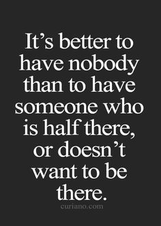 its better to have nobody than to have someone who is half there, or doesn't want to be there