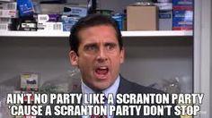 AIN'T NO PARTY LIKE A SCRANTON PARTY 'CAUSE A SCRANTON PARTY DON'T STOP