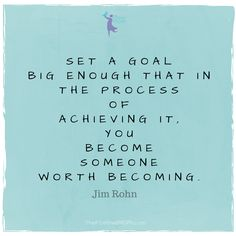 Set a goal big enough that in the process of achieving it, you become someone worth becoming - Jim Rohn quote