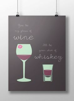 """You be my glass of wine, I'll be your shot of Whiskey,"" Quote poster. Digital download for print by Christen Groves."