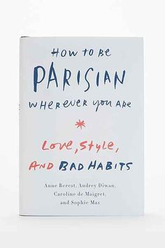 How To Be Parisian Wherever You Are By Anne Berest, Audrey Diwan, Caroline De Maigret & Sophie Mas - Urban Outfitters