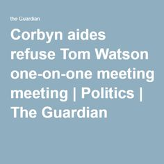 Corbyn aides refuse Tom Watson one-on-one meeting | Politics | The Guardian