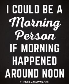 I could be a morning person, if morning happened around noon. thedailyquotes.com