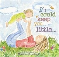 If I Could Keep You Little...  by Marianne Richmond - Age 3 and up -  If I Could Keep You Little tells of these little moments a parent captures in their heart as their child grows.