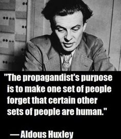 The propagandist's purpose is to make one set of people forget that certain other sets of people are human. - Aldous Huxley renowned writer and author of the novels Brave New World, Island and Point Counter Point Quotable Quotes, Wisdom Quotes, Me Quotes, The Words, Great Quotes, Inspirational Quotes, Motivational, Political Quotes, Philosophical Quotes