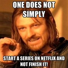 one-does-not-simply-a - one does not simply start a series on netflix and not finish it!