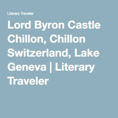 Lord Byron Castle Chillon, Chillon Switzerland, Lake Geneva | Literary Traveler