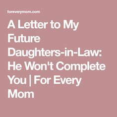 A Letter to My Future Daughters-in-Law: He Won't Complete You | For Every Mom