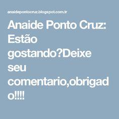Anaide Ponto Cruz: Estão gostando?Deixe seu comentario,obrigado!!!!