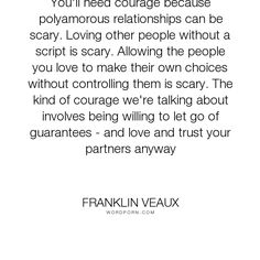 "Franklin Veaux - ""You'll need courage because polyamorous relationships can be scary. Loving other..."". relationships, courage, polyamory"