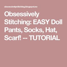 Obsessively Stitching: EASY Doll Pants, Socks, Hat, Scarf! -- TUTORIAL